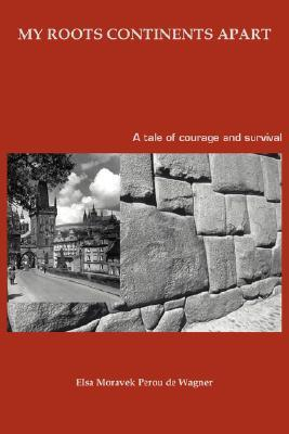 My Roots Continents Apart: A Tale of Courage and Survival Elsa de Wagner