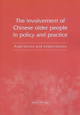 The Involvement of Chinese Older People in Policy and Practice: Aspirations and Expectations. Ruby C.M. Chau  by  Ruby C.M. Chau
