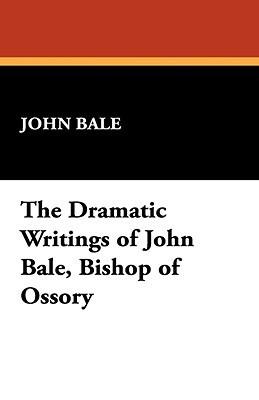 The Dramatic Writings of John Bale, Bishop of Ossory  by  John Bale