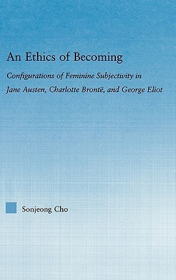 An Ethics of Becoming: Configurations of Feminine Subjectivity in Jane Austen, Charlotte Bronte, and George Eliot Sonjeong Cho