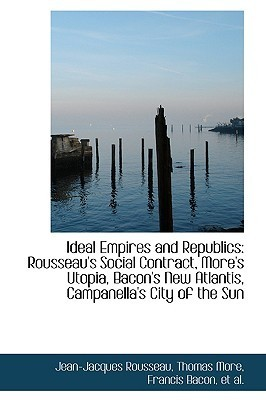 Ideal Empires and Republics: Rousseaus Social Contract, Mores Utopia, Bacons New Atlantis, Campan Jean-Jacques Rousseau