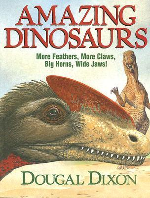 Amazing Dinosaurs (second edition): More Feathers, More Claws, Big Horns, Wide Jaws! Dougal Dixon