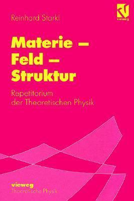 Materie - Feld - Struktur: Repetitorium Der Theoretischen Physik Reinhard Starkl