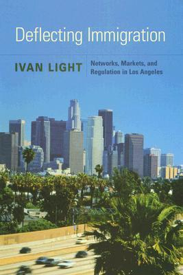 Deflecting Immigration: Networks, Markets, and Regulation in Los Angeles: Networks, Markets, and Regulation in Los Angeles  by  Ivan Light