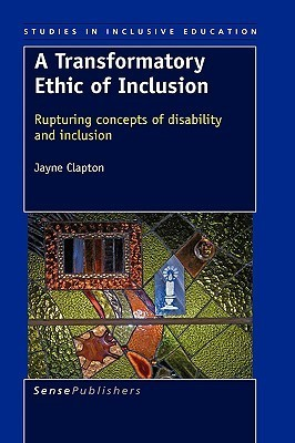 A Transformatory Ethic of Inclusion: Rupturing Concepts of Disability and Inclusion  by  Jayne Clapton