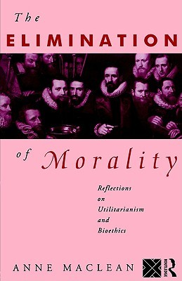 The Elimination of Morality: Reflections on Utilitarianism and Bioethics Anne Maclean