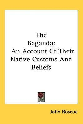 The Baganda: An Account of Their Native Customs and Beliefs  by  John Roscoe