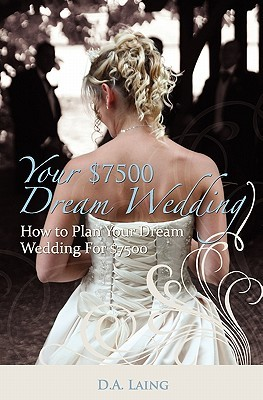 Your $7500 Dream Wedding: How to Plan Your Dream Wedding for $7500  by  D.A. Laing