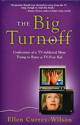 The Big Turnoff: Confessions of a TV-Addicted Mom Trying to Raise a TV-Free Kid Ellen Currey-Wilson