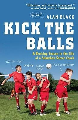 Kick the Balls: A Bruising Season in the Life of a Suburban Soccer Coach  by  Alan  Black