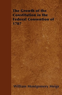 The Growth of the Constitution in the Federal Convention of 1787 William Montgomery Meigs