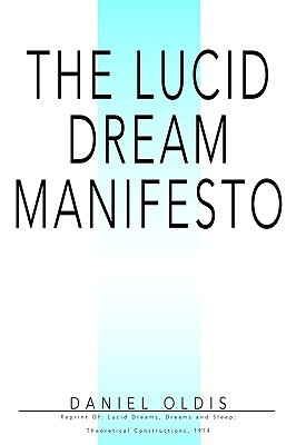 The Lucid Dream Manifesto: Reprint Of: Lucid Dreams, Dreams and Sleep: Theoretical Constructions, 1974 Daniel Oldis