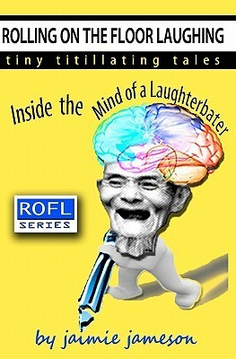 Rolling on the Floor Laughing: Inside the Mind of a Laughterbater  by  Jaimie Jameson