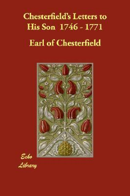 Chesterfields Letters to His Son 1746 - 1771 Philip Dormer Stanhope