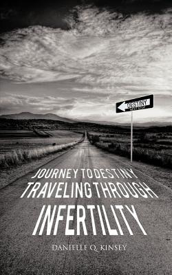 Journey to Destiny, Traveling Through Infertility Danielle Q. Kinsey