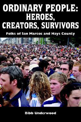 ORDINARY PEOPLE: HEROES, CREATORS, SURVIVORS:Folks of San Marcos and Hays County  by  Bibb Underwood