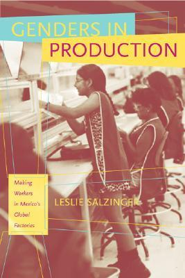Genders in Production: Making Workers in Mexicos Global Factories  by  Leslie Salzinger