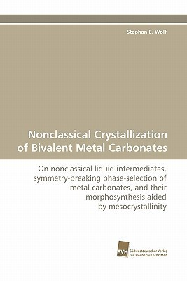 Nonclassical Crystallization of Bivalent Metal Carbonates  by  Stephan E. Wolf