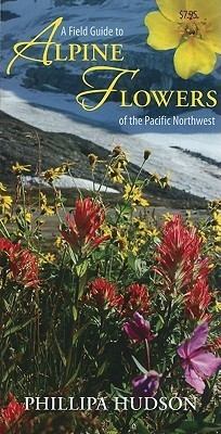 A Field Guide to Alpine Flowers of the Pacific Northwest Phillipa Hudson