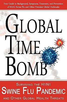 Global Time Bomb: Surviving the H1n1 Swine Flu Pandemic and Other Global Health Threats  by  John M. Dorrance