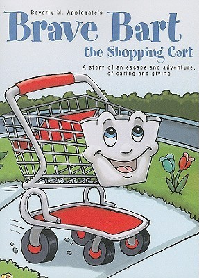 Brave Bart the Shopping Cart: A Story of an Escape and Adventure, of Caring and Giving  by  Beverly M. Applegate