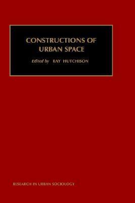 Constructions of Urban Space (Research in Urban Sociology) (Research in Urban Sociology) R. Hutchison