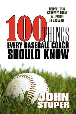 100 Things Every Baseball Coach Should Know: Helpful Tips Garnered From A Lifetime In Baseball John Stuper