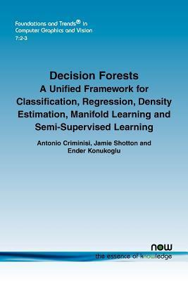 Decision Forests: A Unified Framework for Classification, Regression, Density Estimation, Manifold Learning and Semi-Supervised Learning  by  Antonio Criminisi