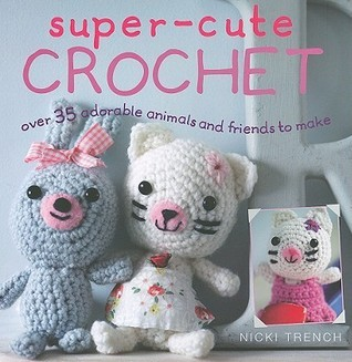 Super-Cute Crochet: Over 35 Adorable Animals and Friends to Make  by  Nicki Trench