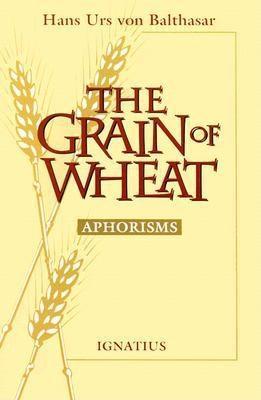 The Grain of Wheat: Aphorisms Hans Urs von Balthasar