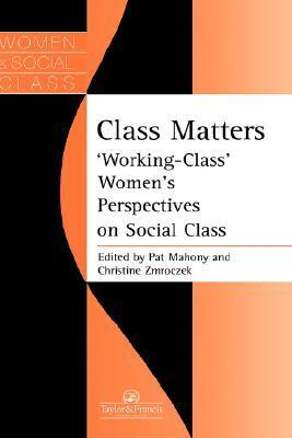 Class Matters: Working-Class Womens Perspectives on Social Class  by  Pat Mahony