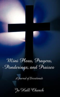 Mini Pleas, Prayers, Ponderings, and Praises: A Journal of Devotionals  by  Jo Hall Church