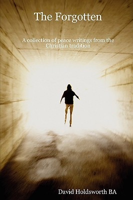 The Forgotten: A Collection of Peace Writings from the Christian Tradition...Also Includes a Special Feature: Not Peace But a Sword ( David Holdsworth BA