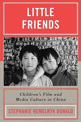 Little Friends: Childrens Film and Media Culture in China Stephanie Hemelryk Donald