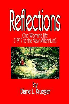 Reflections: One Womans Life (1917 to the New Millennium) Diane L. Krueger