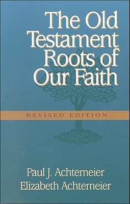 The Old Testament Roots of Our Faith  by  Paul J. Achtemeier