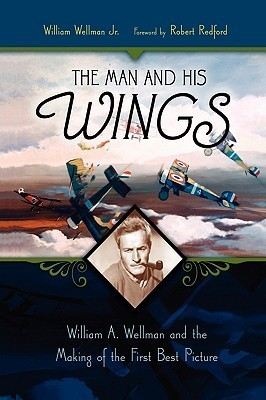 The Man and His Wings: William A. Wellman and the Making of the First Best Picture William Wellman Jr.