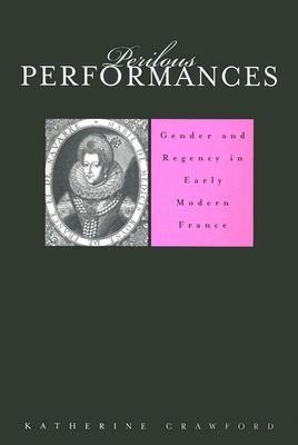 Perilous Performances: Gender and Regency in Early Modern France  by  Katherine Crawford