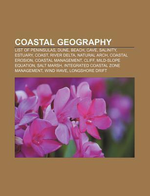 Coastal Geography: List of Peninsulas, Dune, Beach, Cave, Salinity, Estuary, Coast, River Delta, Natural Arch, Coastal Erosion  by  Books LLC