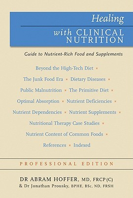 Healing with Clinical Nutrition: A Guide to Nutrient-Rich Food & Nutritional Supplements  by  Abram Hoffer