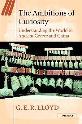 The Ambitions of Curiosity: Understanding the World in Ancient Greece and China  by  G.E.R. Lloyd