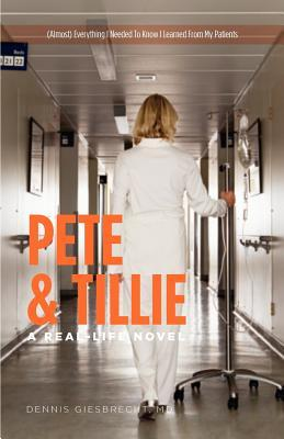 Pete and Tillie: A Real-Life Novel - (Almost) Everything I Needed to Know I Learned from My Patients Dennis Giesbrecht