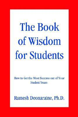 The Book of Wisdom for Students: How to Get the Most Success Out of Your Student Years  by  Ramesh Deonaraine