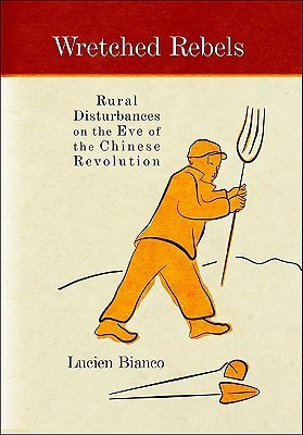 Wretched Rebels: Rural Disturbances on the Eve of the Chinese Revolution Lucien Bianco
