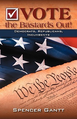 Vote the Bastards Out! Democrats, Republicans, Incumbents Second Edition  by  Spencer Gantt