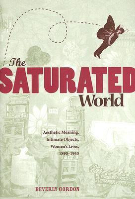 The Saturated World: Aesthetic Meaning, Intimate Objects, Women?s Lives, 1890?1940  by  Beverly Gordon