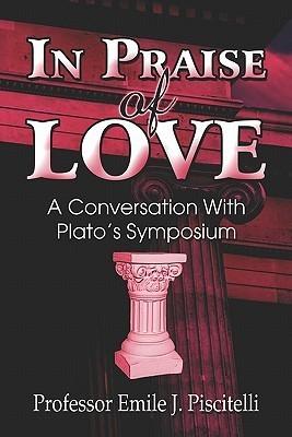 In Praise of Love: A Conversation with Platos Symposium  by  Emile J. Piscitelli