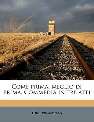 Come Prima, Meglio Di Prima. Commedia in Tre Atti Luigi Pirandello