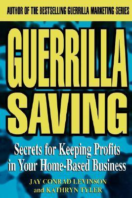 Guerilla Saving: Secrets for Keeping Profits in Your Home-Based Business Jay Conrad Levinson