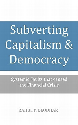 Subverting Capitalism and Democracy: Systemic Faults That Caused the Financial Crisis Rahul Deodhar